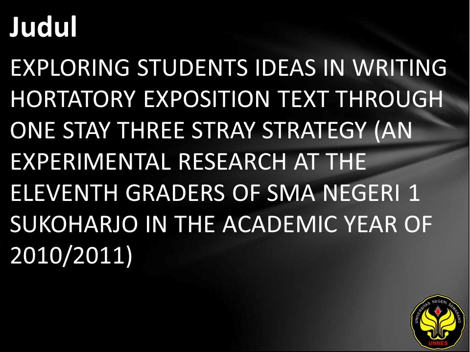 Judul EXPLORING STUDENTS IDEAS IN WRITING HORTATORY EXPOSITION TEXT THROUGH ONE STAY THREE STRAY STRATEGY (AN EXPERIMENTAL RESEARCH AT THE ELEVENTH GRADERS OF SMA NEGERI 1 SUKOHARJO IN THE ACADEMIC YEAR OF 2010/2011)