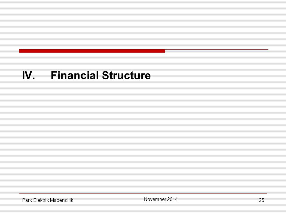 25 IV.Financial Structure November 2014 Park Elektrik Madencilik