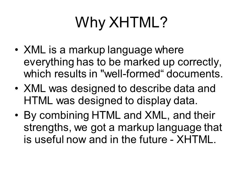 Why XHTML? XML is a markup language where everything has to be marked up correctly, which results in