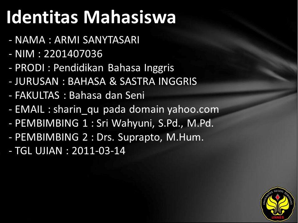 Identitas Mahasiswa - NAMA : ARMI SANYTASARI - NIM : 2201407036 - PRODI : Pendidikan Bahasa Inggris - JURUSAN : BAHASA & SASTRA INGGRIS - FAKULTAS : Bahasa dan Seni - EMAIL : sharin_qu pada domain yahoo.com - PEMBIMBING 1 : Sri Wahyuni, S.Pd., M.Pd.