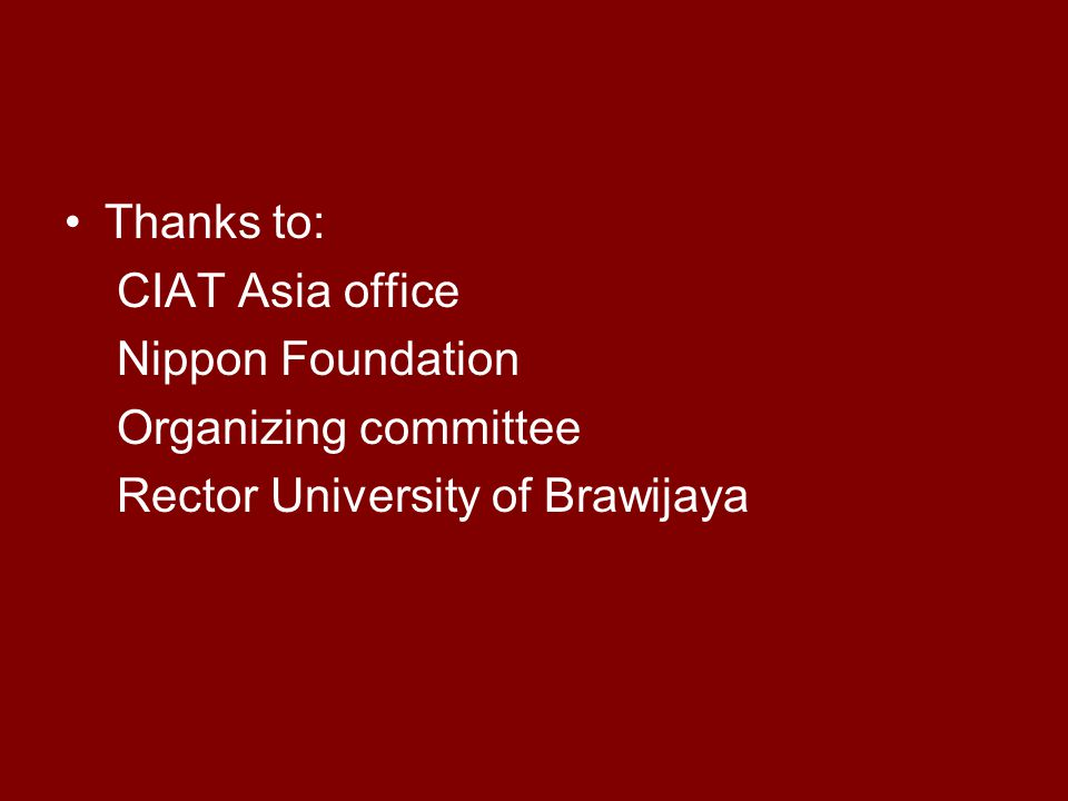 Thanks to: CIAT Asia office Nippon Foundation Organizing committee Rector University of Brawijaya