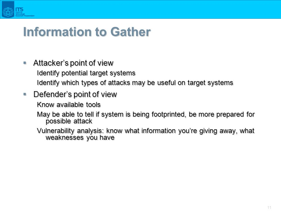 11 Information to Gather  Attacker's point of view Identify potential target systems Identify which types of attacks may be useful on target systems  Defender's point of view Know available tools May be able to tell if system is being footprinted, be more prepared for possible attack Vulnerability analysis: know what information you're giving away, what weaknesses you have