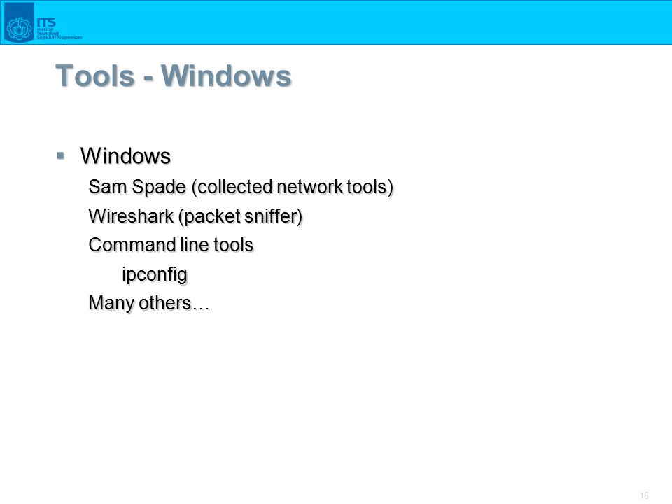 16 Tools - Windows  Windows Sam Spade (collected network tools) Wireshark (packet sniffer) Command line tools ipconfig Many others…
