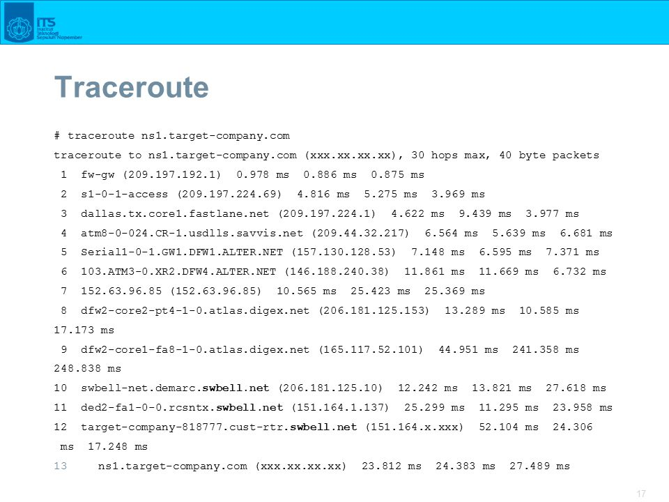 17 Traceroute # traceroute ns1.target-company.com traceroute to ns1.target-company.com (xxx.xx.xx.xx), 30 hops max, 40 byte packets 1 fw-gw (209.197.192.1) 0.978 ms 0.886 ms 0.875 ms 2 s1-0-1-access (209.197.224.69) 4.816 ms 5.275 ms 3.969 ms 3 dallas.tx.core1.fastlane.net (209.197.224.1) 4.622 ms 9.439 ms 3.977 ms 4 atm8-0-024.CR-1.usdlls.savvis.net (209.44.32.217) 6.564 ms 5.639 ms 6.681 ms 5 Serial1-0-1.GW1.DFW1.ALTER.NET (157.130.128.53) 7.148 ms 6.595 ms 7.371 ms 6 103.ATM3-0.XR2.DFW4.ALTER.NET (146.188.240.38) 11.861 ms 11.669 ms 6.732 ms 7 152.63.96.85 (152.63.96.85) 10.565 ms 25.423 ms 25.369 ms 8 dfw2-core2-pt4-1-0.atlas.digex.net (206.181.125.153) 13.289 ms 10.585 ms 17.173 ms 9 dfw2-core1-fa8-1-0.atlas.digex.net (165.117.52.101) 44.951 ms 241.358 ms 248.838 ms 10 swbell-net.demarc.swbell.net (206.181.125.10) 12.242 ms 13.821 ms 27.618 ms 11 ded2-fa1-0-0.rcsntx.swbell.net (151.164.1.137) 25.299 ms 11.295 ms 23.958 ms 12 target-company-818777.cust-rtr.swbell.net (151.164.x.xxx) 52.104 ms 24.306 ms 17.248 ms 13ns1.target-company.com (xxx.xx.xx.xx) 23.812 ms 24.383 ms 27.489 ms