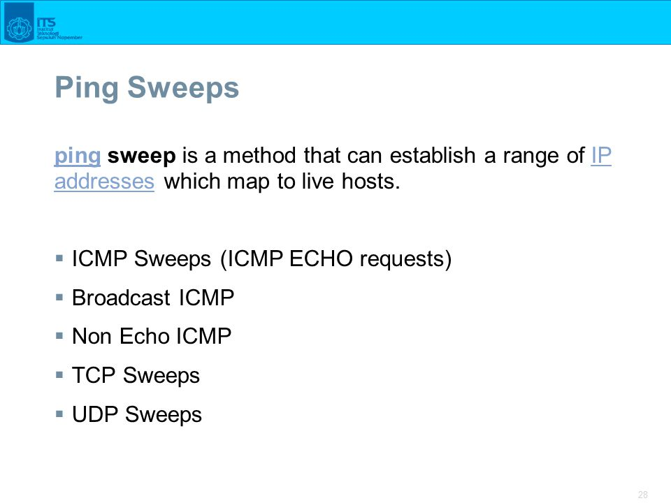 28 Ping Sweeps pingping sweep is a method that can establish a range of IP addresses which map to live hosts.IP addresses  ICMP Sweeps (ICMP ECHO requests)  Broadcast ICMP  Non Echo ICMP  TCP Sweeps  UDP Sweeps