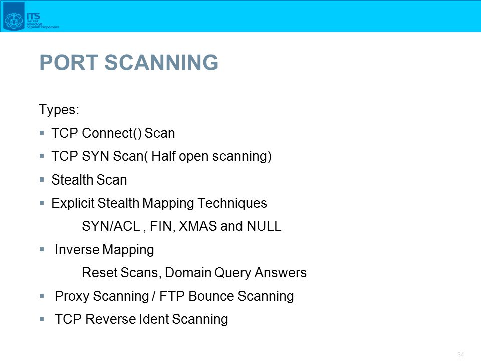 34 PORT SCANNING Types:  TCP Connect() Scan  TCP SYN Scan( Half open scanning)  Stealth Scan  Explicit Stealth Mapping Techniques SYN/ACL, FIN, XMAS and NULL  Inverse Mapping Reset Scans, Domain Query Answers  Proxy Scanning / FTP Bounce Scanning  TCP Reverse Ident Scanning