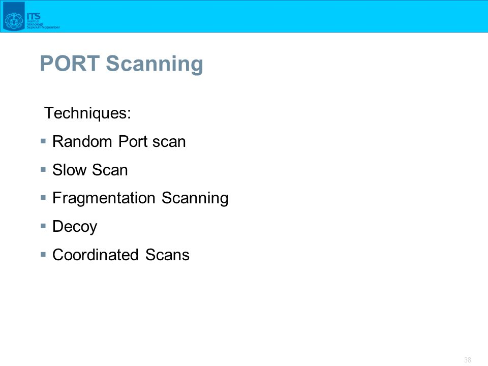 38 PORT Scanning Techniques:  Random Port scan  Slow Scan  Fragmentation Scanning  Decoy  Coordinated Scans
