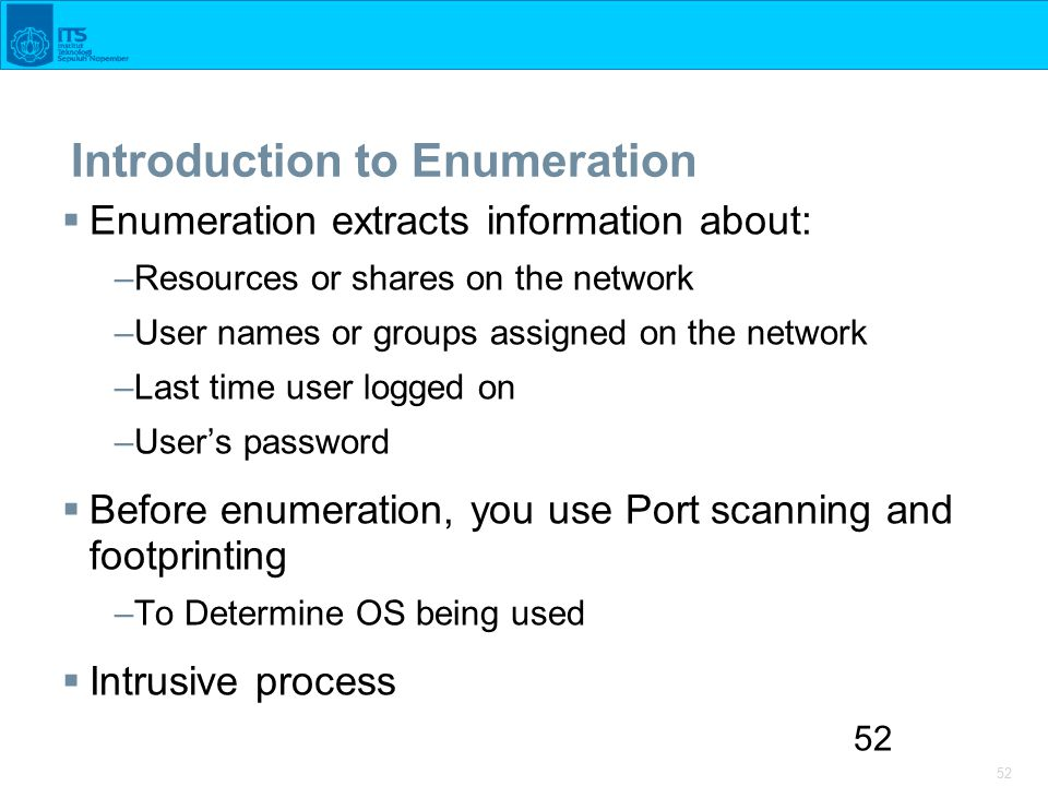 52 Introduction to Enumeration  Enumeration extracts information about: –Resources or shares on the network –User names or groups assigned on the network –Last time user logged on –User's password  Before enumeration, you use Port scanning and footprinting –To Determine OS being used  Intrusive process