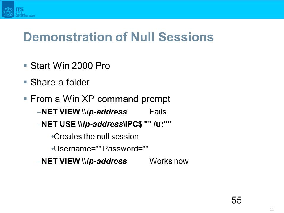 55 Demonstration of Null Sessions  Start Win 2000 Pro  Share a folder  From a Win XP command prompt –NET VIEW \\ip-address Fails –NET USE \\ip-address\IPC$ /u: Creates the null session Username= Password= –NET VIEW \\ip-address Works now
