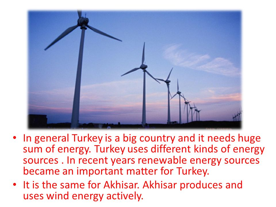 In general Turkey is a big country and it needs huge sum of energy.