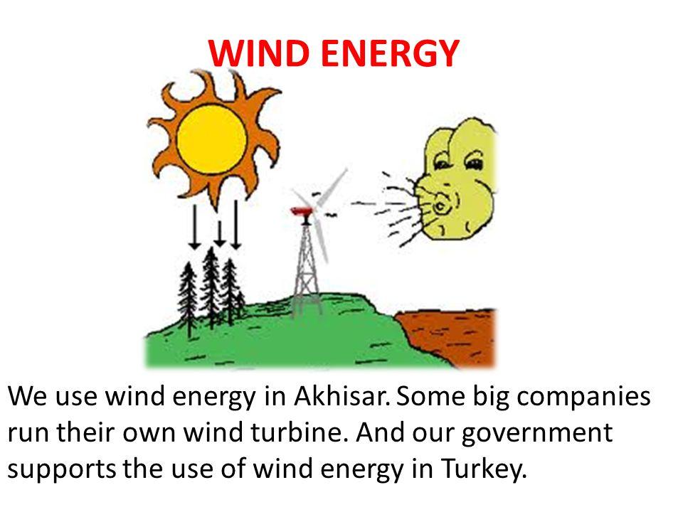 WIND ENERGY We use wind energy in Akhisar. Some big companies run their own wind turbine.