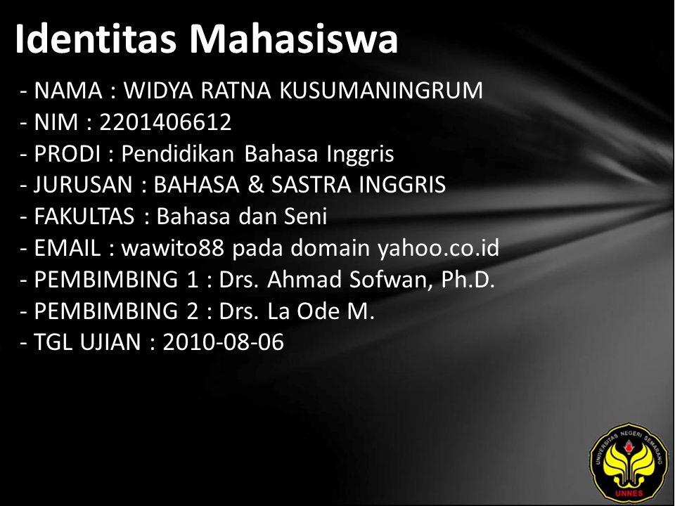 Identitas Mahasiswa - NAMA : WIDYA RATNA KUSUMANINGRUM - NIM : 2201406612 - PRODI : Pendidikan Bahasa Inggris - JURUSAN : BAHASA & SASTRA INGGRIS - FAKULTAS : Bahasa dan Seni - EMAIL : wawito88 pada domain yahoo.co.id - PEMBIMBING 1 : Drs.