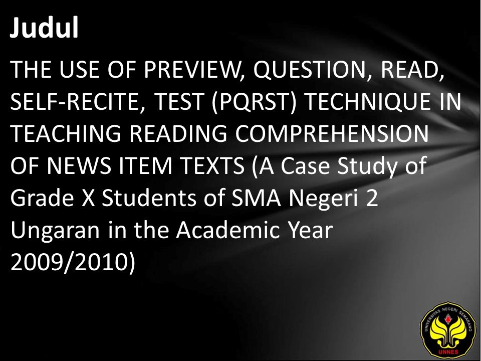 Judul THE USE OF PREVIEW, QUESTION, READ, SELF-RECITE, TEST (PQRST) TECHNIQUE IN TEACHING READING COMPREHENSION OF NEWS ITEM TEXTS (A Case Study of Grade X Students of SMA Negeri 2 Ungaran in the Academic Year 2009/2010)