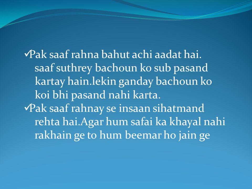 Pak saaf rahna bahut achi aadat hai. saaf suthrey bachoun ko sub pasand kartay hain.lekin ganday bachoun ko koi bhi pasand nahi karta. Pak saaf rahnay