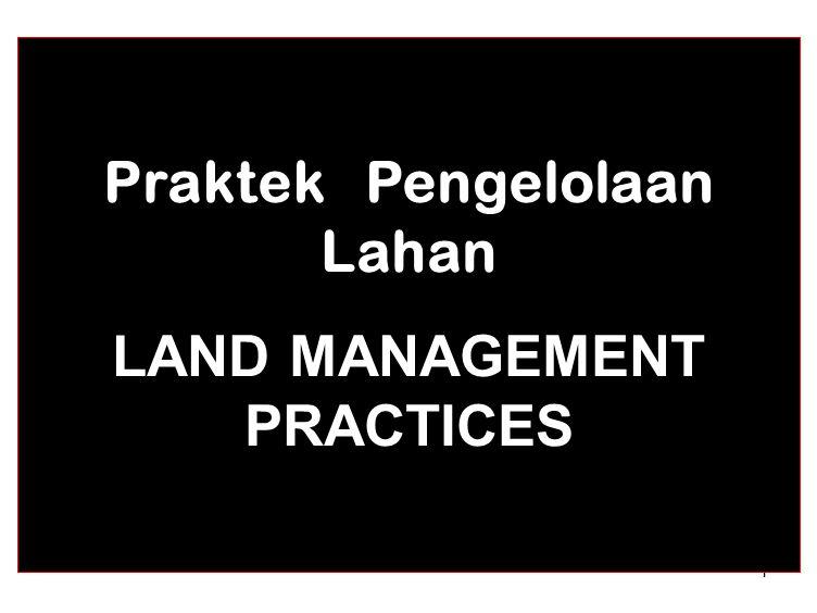 1 Praktek Pengelolaan Lahan LAND MANAGEMENT PRACTICES
