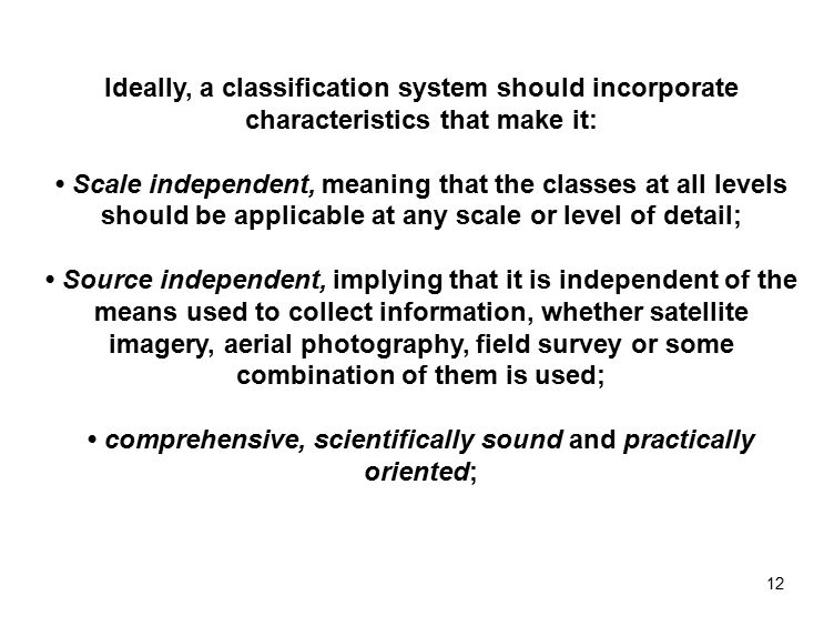12 Ideally, a classification system should incorporate characteristics that make it: Scale independent, meaning that the classes at all levels should be applicable at any scale or level of detail; Source independent, implying that it is independent of the means used to collect information, whether satellite imagery, aerial photography, field survey or some combination of them is used; comprehensive, scientifically sound and practically oriented;