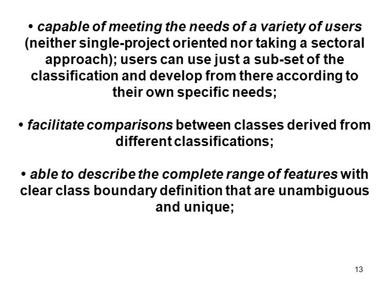 13 capable of meeting the needs of a variety of users (neither single-project oriented nor taking a sectoral approach); users can use just a sub-set of the classification and develop from there according to their own specific needs; facilitate comparisons between classes derived from different classifications; able to describe the complete range of features with clear class boundary definition that are unambiguous and unique;