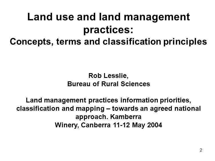 2 Land use and land management practices: Concepts, terms and classification principles Rob Lesslie, Bureau of Rural Sciences Land management practices information priorities, classification and mapping – towards an agreed national approach.