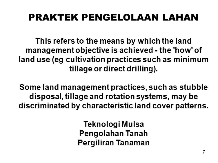7 PRAKTEK PENGELOLAAN LAHAN This refers to the means by which the land management objective is achieved - the how of land use (eg cultivation practices such as minimum tillage or direct drilling).
