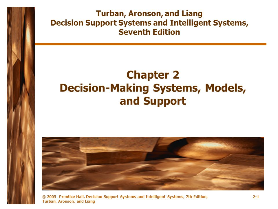 © 2005 Prentice Hall, Decision Support Systems and Intelligent Systems, 7th Edition, Turban, Aronson, and Liang 2-1 Chapter 2 Decision-Making Systems, Models, and Support Turban, Aronson, and Liang Decision Support Systems and Intelligent Systems, Seventh Edition