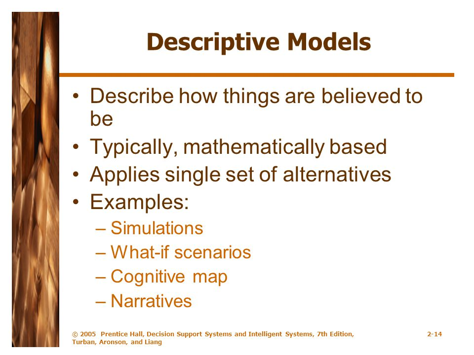 © 2005 Prentice Hall, Decision Support Systems and Intelligent Systems, 7th Edition, Turban, Aronson, and Liang 2-14 Descriptive Models Describe how things are believed to be Typically, mathematically based Applies single set of alternatives Examples: –Simulations –What-if scenarios –Cognitive map –Narratives