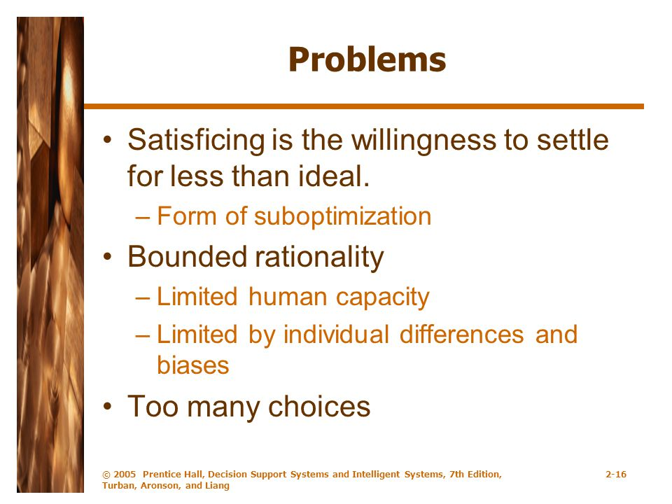 © 2005 Prentice Hall, Decision Support Systems and Intelligent Systems, 7th Edition, Turban, Aronson, and Liang 2-16 Problems Satisficing is the willingness to settle for less than ideal.