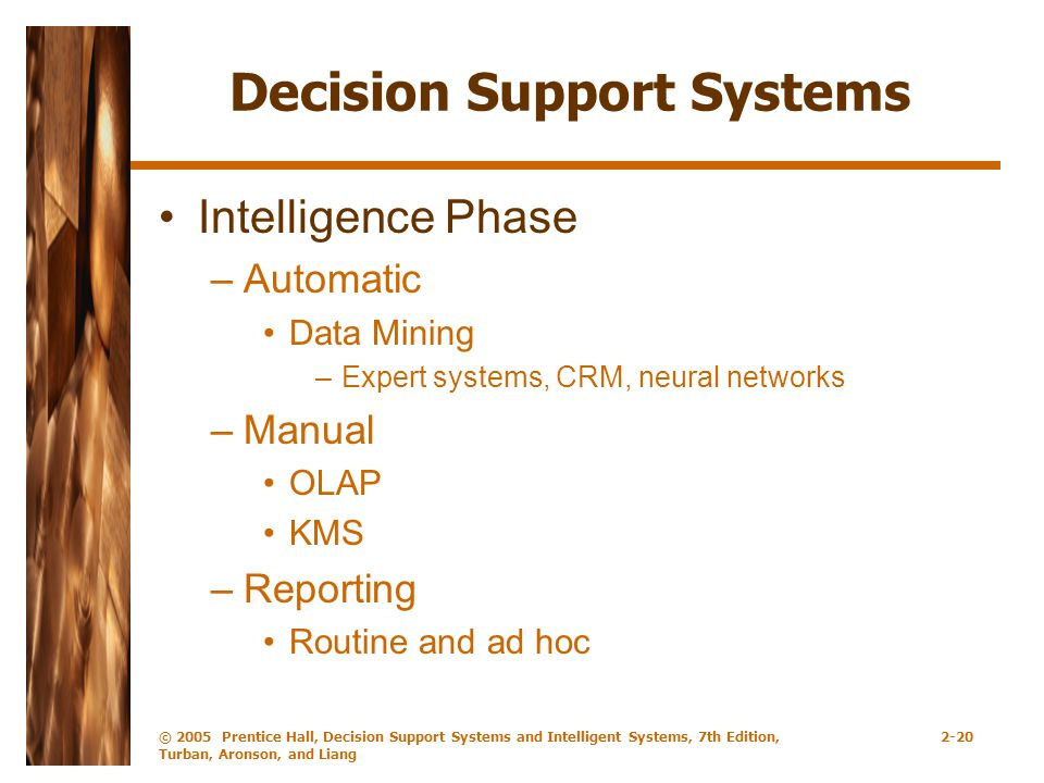 © 2005 Prentice Hall, Decision Support Systems and Intelligent Systems, 7th Edition, Turban, Aronson, and Liang 2-20 Decision Support Systems Intelligence Phase –Automatic Data Mining –Expert systems, CRM, neural networks –Manual OLAP KMS –Reporting Routine and ad hoc