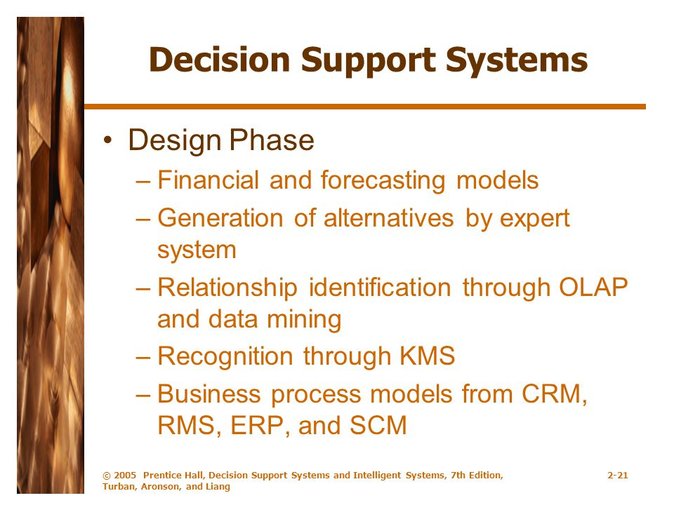 © 2005 Prentice Hall, Decision Support Systems and Intelligent Systems, 7th Edition, Turban, Aronson, and Liang 2-21 Decision Support Systems Design Phase –Financial and forecasting models –Generation of alternatives by expert system –Relationship identification through OLAP and data mining –Recognition through KMS –Business process models from CRM, RMS, ERP, and SCM