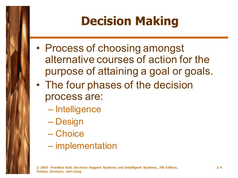 © 2005 Prentice Hall, Decision Support Systems and Intelligent Systems, 7th Edition, Turban, Aronson, and Liang 2-4 Decision Making Process of choosing amongst alternative courses of action for the purpose of attaining a goal or goals.