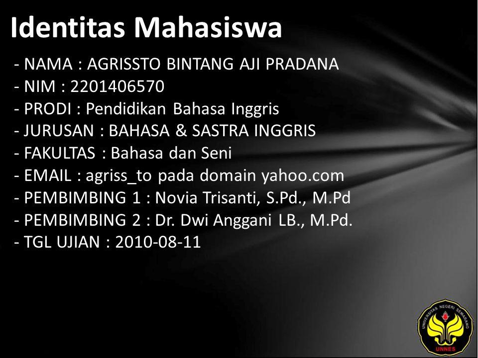 Identitas Mahasiswa - NAMA : AGRISSTO BINTANG AJI PRADANA - NIM : 2201406570 - PRODI : Pendidikan Bahasa Inggris - JURUSAN : BAHASA & SASTRA INGGRIS - FAKULTAS : Bahasa dan Seni - EMAIL : agriss_to pada domain yahoo.com - PEMBIMBING 1 : Novia Trisanti, S.Pd., M.Pd - PEMBIMBING 2 : Dr.