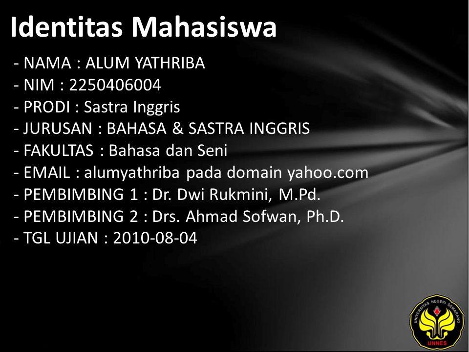 Identitas Mahasiswa - NAMA : ALUM YATHRIBA - NIM : 2250406004 - PRODI : Sastra Inggris - JURUSAN : BAHASA & SASTRA INGGRIS - FAKULTAS : Bahasa dan Seni - EMAIL : alumyathriba pada domain yahoo.com - PEMBIMBING 1 : Dr.