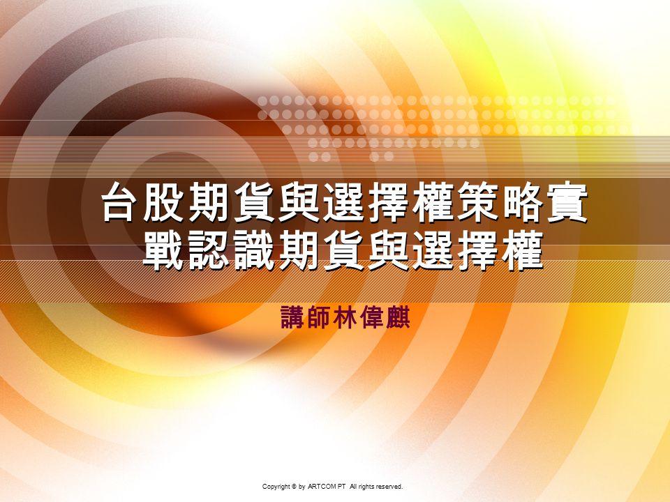 1 講師林偉麒 台股期貨與選擇權策略實 戰認識期貨與選擇權 Copyright © by ARTCOM PT All rights reserved.