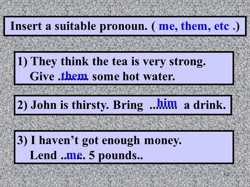 10 Insert a suitable pronoun. ( me, them, etc.) 1) They think the tea is very strong.