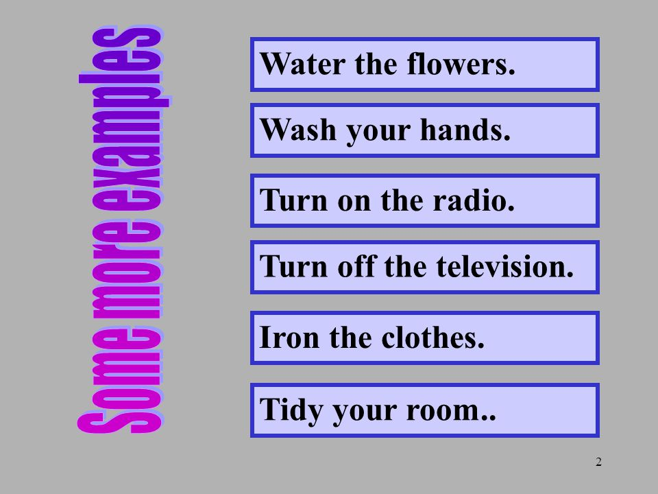 2 Water the flowers. Wash your hands. Turn on the radio.