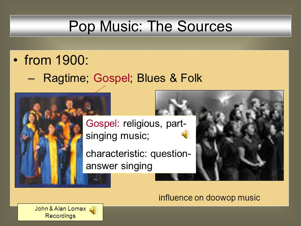 from 1900: –Ragtime; Gospel; Blues & Folk –ragtime developed into New Orleans and Chicago Jazz Ragtime: classical harmonies; characteristic: virtuosity, syncopic piano playing Scott Joplin: The Entertainer Pop Music: The Sources