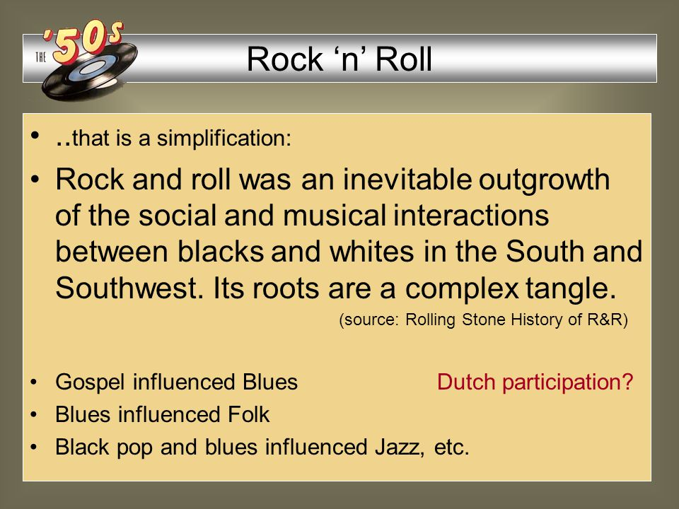 1950: Rock 'n' Roll allegedly developed from Rhythm & Blues and Country & Western (Louis Jordan) (Hank Williams) Rock 'n' Roll