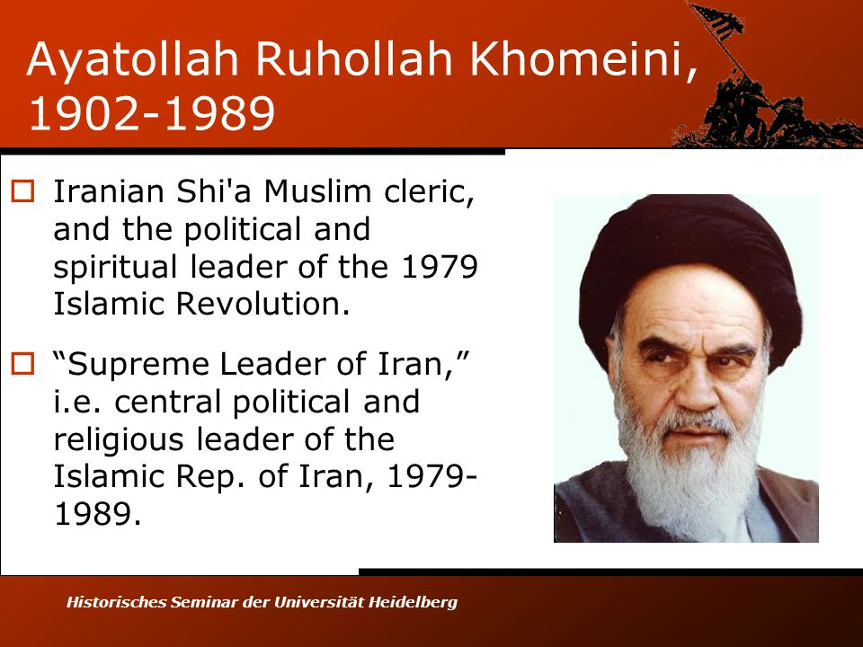 Historisches Seminar der Universität Heidelberg Ayatollah Ruhollah Khomeini, 1902-1989  Iranian Shi a Muslim cleric, and the political and spiritual leader of the 1979 Islamic Revolution.