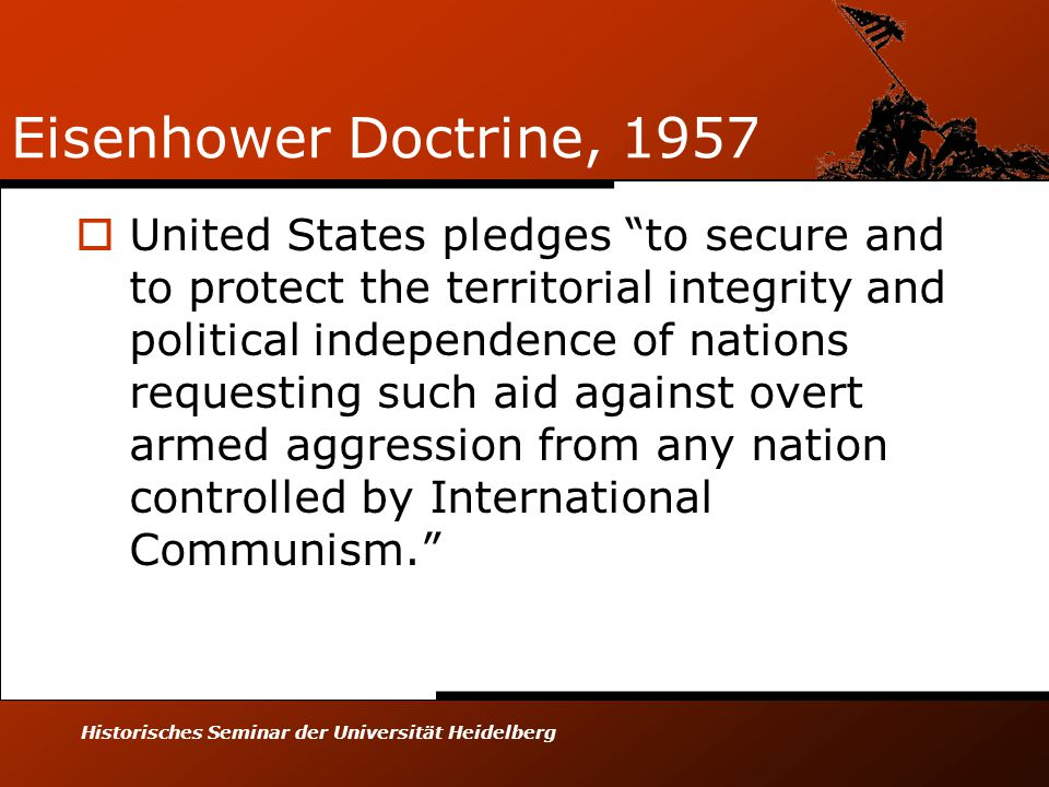 Historisches Seminar der Universität Heidelberg Eisenhower Doctrine, 1957  United States pledges to secure and to protect the territorial integrity and political independence of nations requesting such aid against overt armed aggression from any nation controlled by International Communism.