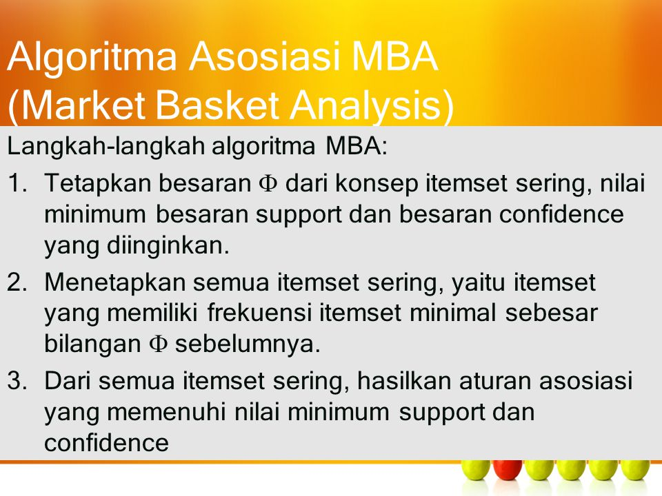 Algoritma Asosiasi MBA (Market Basket Analysis) Langkah-langkah algoritma MBA: 1.Tetapkan besaran  dari konsep itemset sering, nilai minimum besaran support dan besaran confidence yang diinginkan.