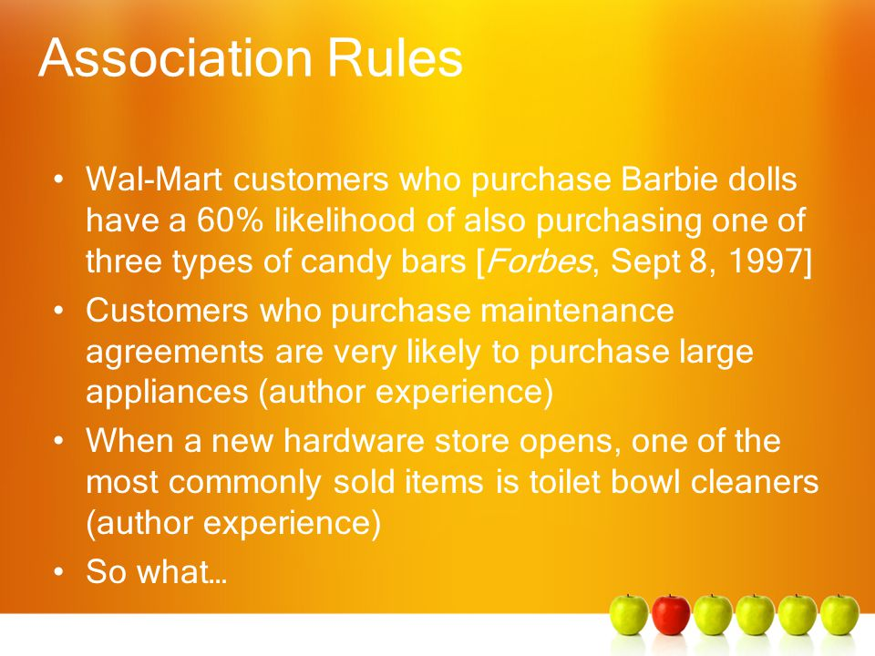 Association Rules Wal-Mart customers who purchase Barbie dolls have a 60% likelihood of also purchasing one of three types of candy bars [Forbes, Sept 8, 1997] Customers who purchase maintenance agreements are very likely to purchase large appliances (author experience) When a new hardware store opens, one of the most commonly sold items is toilet bowl cleaners (author experience) So what…