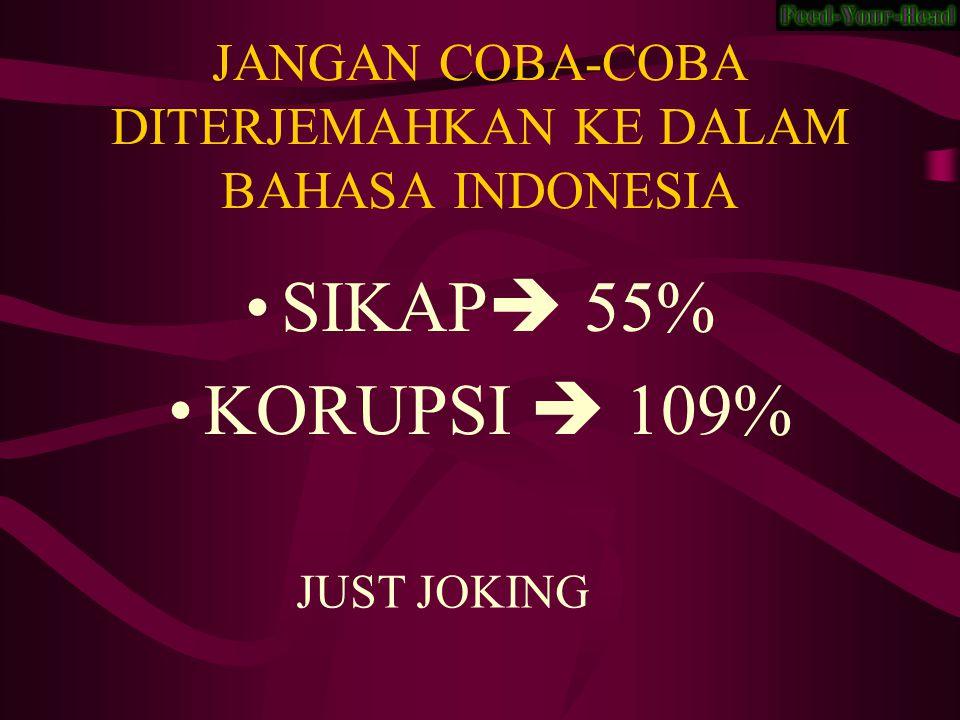 JANGAN COBA-COBA DITERJEMAHKAN KE DALAM BAHASA INDONESIA SIKAP  55% KORUPSI  109% JUST JOKING