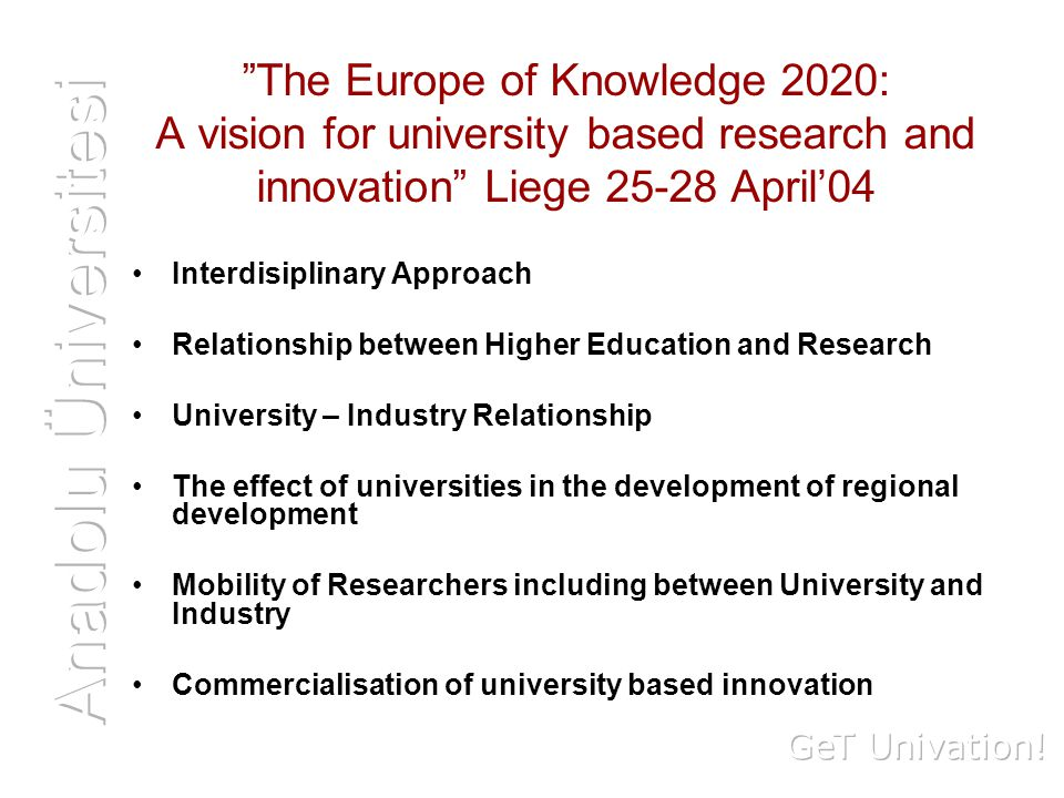 The Europe of Knowledge 2020: A vision for university based research and innovation Liege April'04 Interdisiplinary Approach Relationship between Higher Education and Research University – Industry Relationship The effect of universities in the development of regional development Mobility of Researchers including between University and Industry Commercialisation of university based innovation