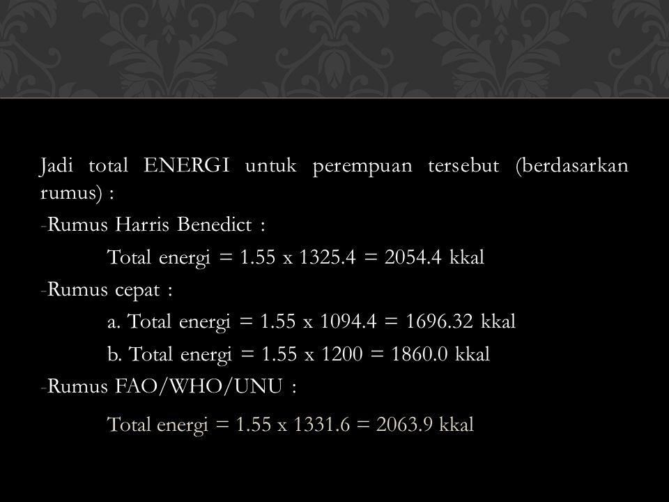 Jadi total ENERGI untuk perempuan tersebut (berdasarkan rumus) : -Rumus Harris Benedict : Total energi = 1.55 x 1325.4 = 2054.4 kkal -Rumus cepat : a.