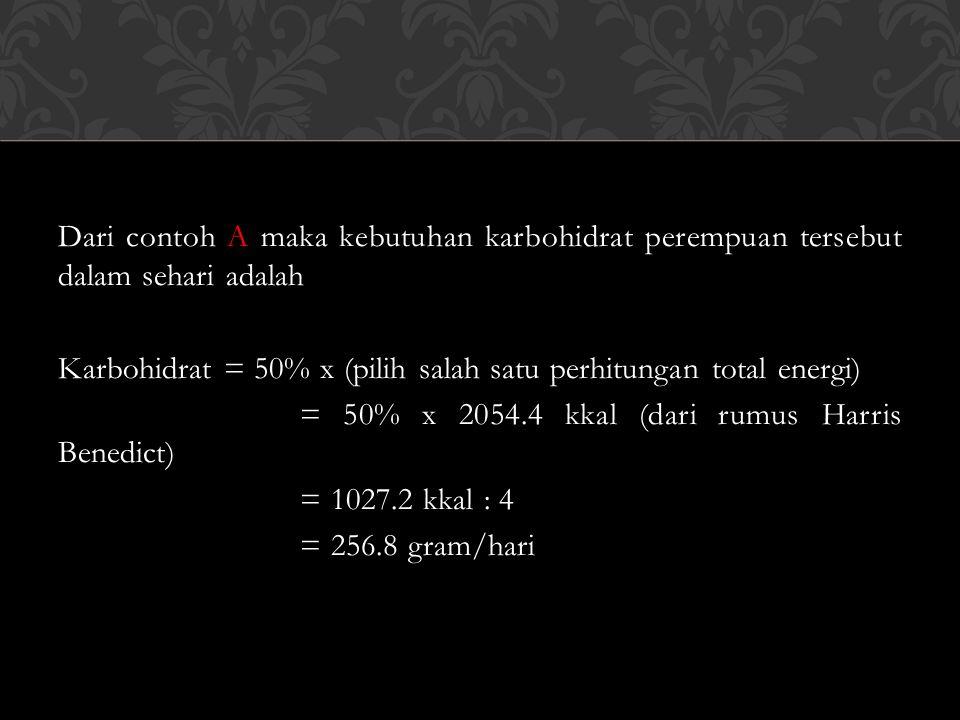 Dari contoh A maka kebutuhan karbohidrat perempuan tersebut dalam sehari adalah Karbohidrat = 50% x (pilih salah satu perhitungan total energi) = 50% x 2054.4 kkal (dari rumus Harris Benedict) = 1027.2 kkal : 4 = 256.8 gram/hari