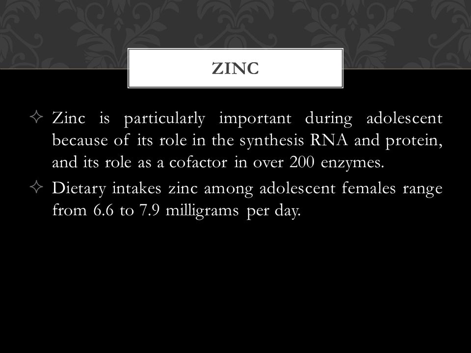  Zinc is particularly important during adolescent because of its role in the synthesis RNA and protein, and its role as a cofactor in over 200 enzyme