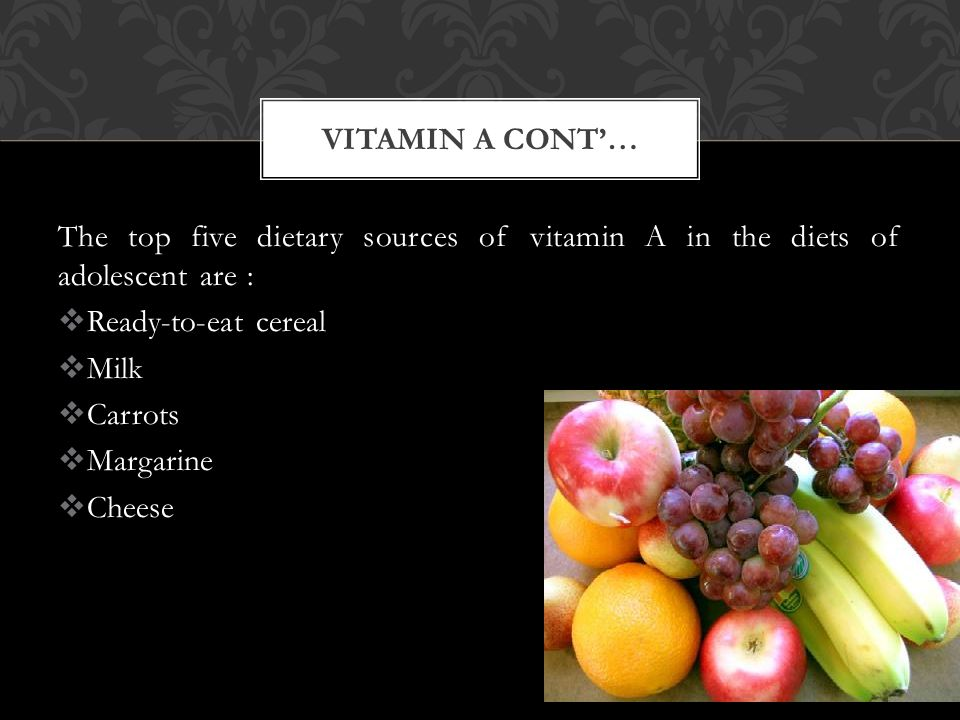 The top five dietary sources of vitamin A in the diets of adolescent are :  Ready-to-eat cereal  Milk  Carrots  Margarine  Cheese VITAMIN A CONT'