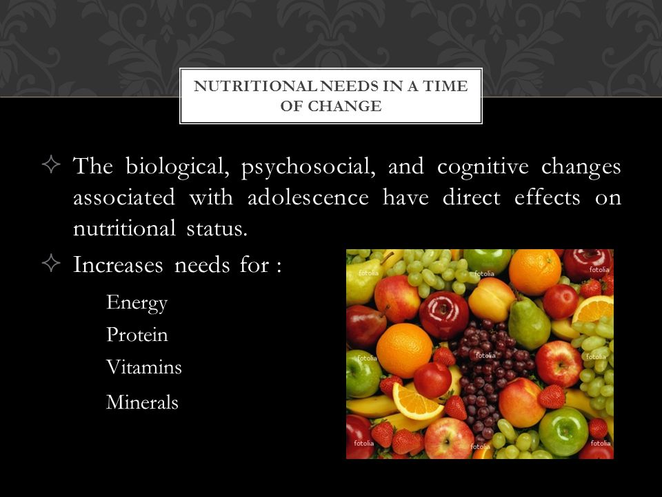 The biological, psychosocial, and cognitive changes associated with adolescence have direct effects on nutritional status.  Increases needs for : E