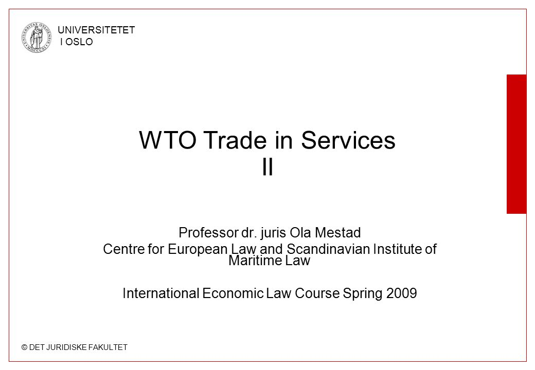 © DET JURIDISKE FAKULTET UNIVERSITETET I OSLO US - Gambling The most important GATS Appellate Body report –Antigua and Barbuda – United States http://www.wto.org/english/tratop_e/dispu_e/cases_e/ds285 _e.htm United States – Measures affecting the cross-border supply of gambling and betting services, 7 April 2005, WT/DS285/AB/R Further development –Article 21.3 (c) Arbitration Report 19 August 2005 –Article 21.5 Panel Report 30 March 2007 –Article 22.6 Arbitration Report 21 December 2007