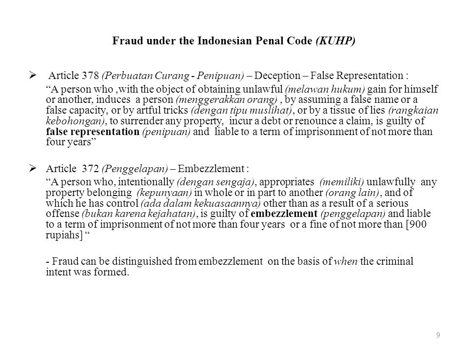 Fraud under the Indonesian Penal Code (KUHP)  Article 378 (Perbuatan Curang - Penipuan) – Deception – False Representation : A person who,with the object of obtaining unlawful (melawan hukum) gain for himself or another, induces a person (menggerakkan orang), by assuming a false name or a false capacity, or by artful tricks (dengan tipu muslihat), or by a tissue of lies (rangkaian kebohongan), to surrender any property, incur a debt or renounce a claim, is guilty of false representation (penipuan) and liable to a term of imprisonment of not more than four years  Article 372 (Penggelapan) – Embezzlement : A person who, intentionally (dengan sengaja), appropriates (memiliki) unlawfully any property belonging (kepunyaan) in whole or in part to another (orang lain), and of which he has control (ada dalam kekuasaannya) other than as a result of a serious offense (bukan karena kejahatan), is guilty of embezzlement (penggelapan) and liable to a term of imprisonment of not more than four years or a fine of not more than [900 rupiahs] - Fraud can be distinguished from embezzlement on the basis of when the criminal intent was formed.