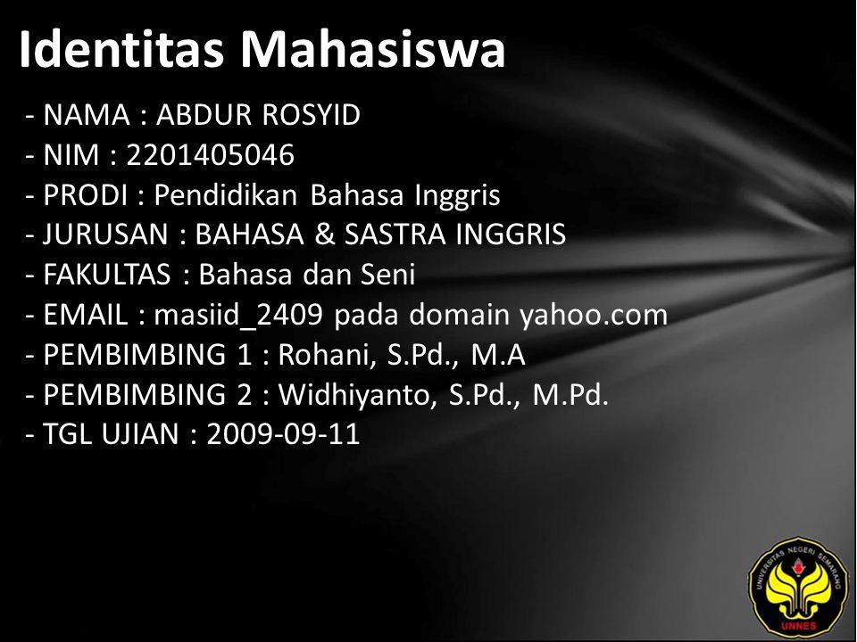 Identitas Mahasiswa - NAMA : ABDUR ROSYID - NIM : 2201405046 - PRODI : Pendidikan Bahasa Inggris - JURUSAN : BAHASA & SASTRA INGGRIS - FAKULTAS : Bahasa dan Seni - EMAIL : masiid_2409 pada domain yahoo.com - PEMBIMBING 1 : Rohani, S.Pd., M.A - PEMBIMBING 2 : Widhiyanto, S.Pd., M.Pd.